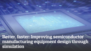 Better, faster: Improving semiconductor manufacturing equipment design through simulation