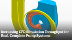 Increasing CFD Simulation Throughput for Real, Complete Pump Systems