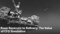 From Reservoir to Refinery: The Value of CFD Simulation in Oil & Gas