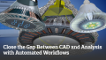 Increase Productivity by Closing the Gap Between CAD and Analysis with Automated Workflows