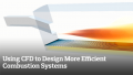 Using CFD to Design More Efficient Combustion Systems